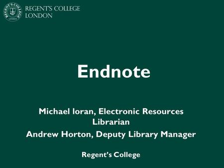 Endnote Michael loran, Electronic Resources Librarian Andrew Horton, Deputy Library Manager Regent's College.