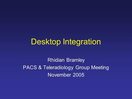 Desktop Integration Rhidian Bramley PACS & Teleradiology Group Meeting November 2005.