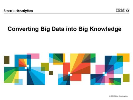 © 2012 IBM Corporation Converting Big Data into Big Knowledge.