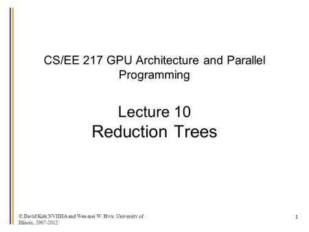 © David Kirk/NVIDIA and Wen-mei W. Hwu University of Illinois, 2007-2012 1 CS/EE 217 GPU Architecture and Parallel Programming Lecture 10 Reduction Trees.