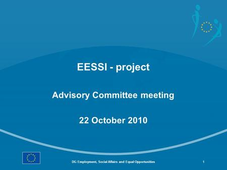 EESSI - project Advisory Committee meeting 22 October 2010 DG Employment, Social Affairs and Equal Opportunities1.