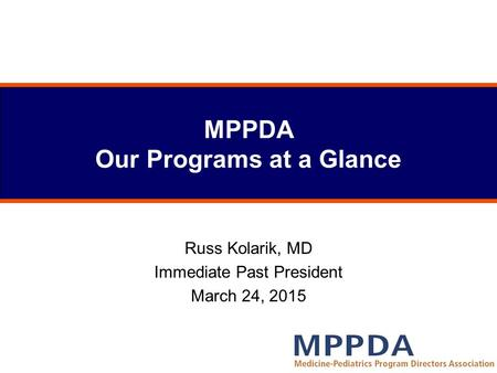 MPPDA Our Programs at a Glance Russ Kolarik, MD Immediate Past President March 24, 2015.