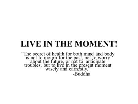 "LIVE IN THE MOMENT! ""The secret of health for both mind and body is not to mourn for the past, not to worry about the future, or not to anticipate troubles,"