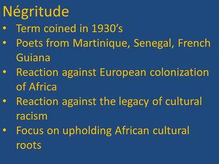 Négritude Term coined in 1930's Poets from Martinique, Senegal, French Guiana Reaction against European colonization of Africa Reaction against the legacy.