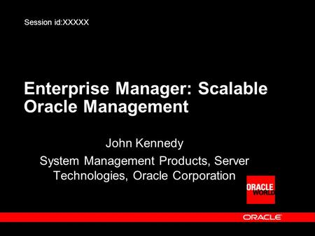 Enterprise Manager: Scalable Oracle Management John Kennedy System Management Products, Server Technologies, Oracle Corporation Session id:XXXXX.