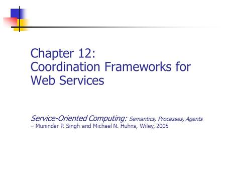 Chapter 12: Coordination Frameworks for Web Services Service-Oriented Computing: Semantics, Processes, Agents – Munindar P. Singh and Michael N. Huhns,