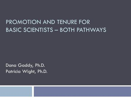 PROMOTION AND TENURE FOR BASIC SCIENTISTS – BOTH PATHWAYS Dana Gaddy, Ph.D. Patricia Wight, Ph.D.