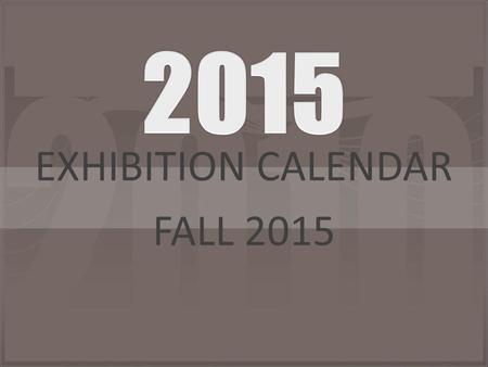 EXHIBITION CALENDAR FALL 2015. August/September 2015 SundayMondayTuesdayWednesdayThursdayFridaySaturday 303112345 67 LABOR DAY NO SCHOOL 8 Mentor Form,