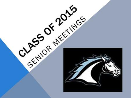"CLASS OF 2015 SENIOR MEETINGS. SENIOR CHECKOFF LIST  Know your high school graduation requirements  Maintain grades- nothing below a ""C"" in your A-G."