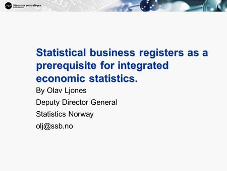1 Statistical business registers as a prerequisite for integrated economic statistics. By Olav Ljones Deputy Director General Statistics Norway