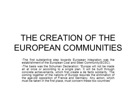 THE CREATION OF THE EUROPEAN COMMUNITIES -The first substantive step towards European integration was the establishment of the European Coal and Steel.