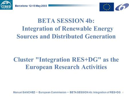 Manuel SANCHEZ – European Commission – BETA SESSION 4b: Integration of RES+DG Barcelona 12-15 May 2003 BETA SESSION 4b: Integration of Renewable Energy.