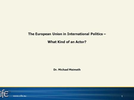1 The European Union in International Politics – What Kind of an Actor? Dr. Michael Meimeth.