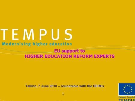 1 Tallinn, 7 June 2010 – roundtable with the HEREs EU support to HIGHER EDUCATION REFORM EXPERTS.