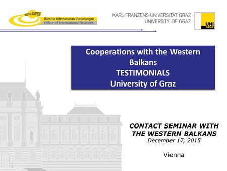 CONTACT SEMINAR WITH THE WESTERN BALKANS December 17, 2015 Vienna Cooperations with the Western Balkans TESTIMONIALS University of Graz Cooperations with.