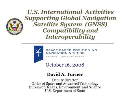 U.S. International Activities Supporting Global Navigation Satellite System (GNSS) Compatibility and Interoperability October 16, 2008 David A. Turner.