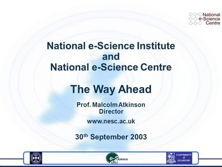 National e-Science Institute and National e-Science Centre The Way Ahead Prof. Malcolm Atkinson Director www.nesc.ac.uk 30 th September 2003.