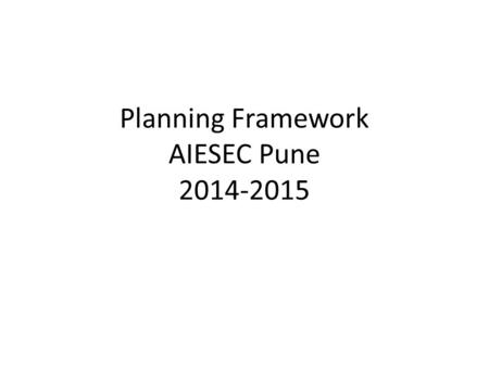 Planning Framework AIESEC Pune 2014-2015. Focus Areas Exchange Management Financial Management Experience + Membership Management Pool Analysis + International.