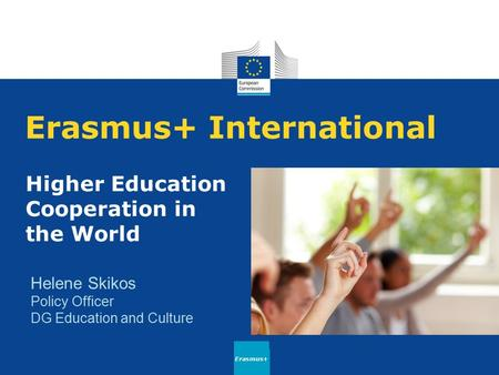 Erasmus+ International Higher Education Cooperation in the World Erasmus+ Helene Skikos Policy Officer DG Education and Culture.