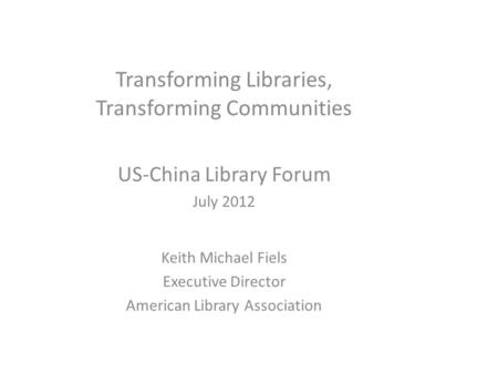 Transforming Libraries, Transforming Communities US-China Library Forum July 2012 Keith Michael Fiels Executive Director American Library Association.