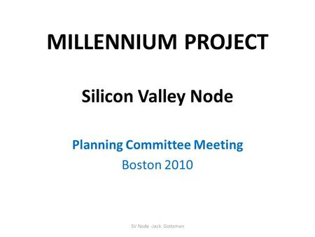 SV Node -Jack Gottsman MILLENNIUM PROJECT Silicon Valley Node Planning Committee Meeting Boston 2010.