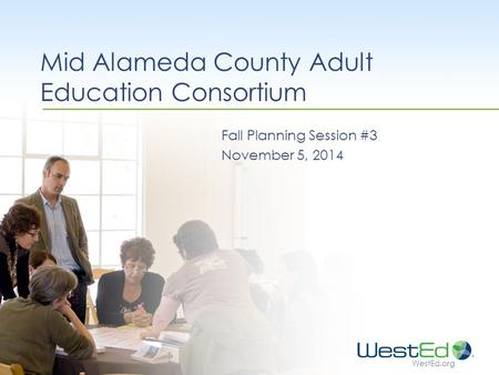 WestEd.org Mid Alameda County Adult Education Consortium Fall Planning Session #3 November 5, 2014.