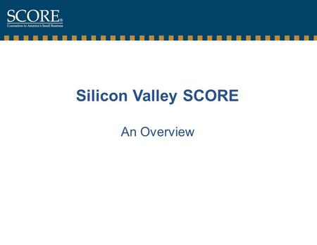 Silicon Valley SCORE An Overview. Silicon Valley SCORE  Who are we ?  Where are we ?  What have we done ?  What can we do for you ?  What areas do.