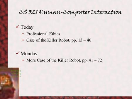 ©2001 Southern Illinois University, Edwardsville All rights reserved. Today Professional Ethics Case of the Killer Robot, pp. 13 – 40 Monday More Case.