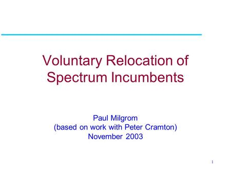 1 Voluntary Relocation of Spectrum Incumbents Paul Milgrom (based on work with Peter Cramton) November 2003.