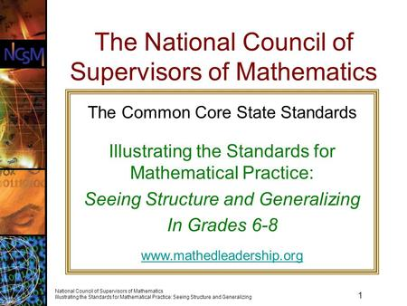 1 National Council of Supervisors of Mathematics Illustrating the Standards for Mathematical Practice: Seeing Structure and Generalizing The National Council.