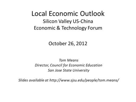 Local Economic Outlook Silicon Valley US-China Economic & Technology Forum October 26, 2012 Tom Means Director, Council for Economic Education San Jose.