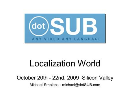 Localization World October 20th - 22nd, 2009 Silicon Valley Michael Smolens -