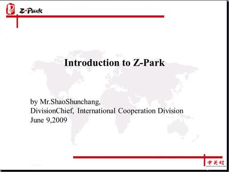 Introduction to Z-Park by Mr.ShaoShunchang, DivisionChief, International Cooperation Division June 9,2009.