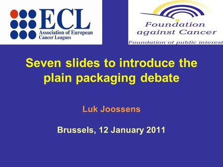 Seven slides to introduce the plain packaging debate Luk Joossens Brussels, 12 January 2011.