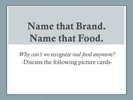 Name that Brand. Name that Food. Why can't we recognize real food anymore? -Discuss the following picture cards-