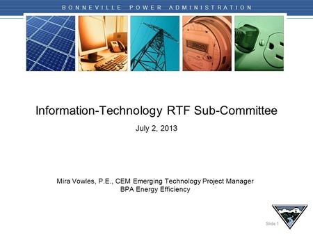 Slide 1 B O N N E V I L L E P O W E R A D M I N I S T R A T I O N Information-Technology RTF Sub-Committee July 2, 2013 Mira Vowles, P.E., CEM Emerging.