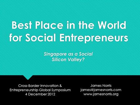 Best Place in the World for Social Entrepreneurs Singapore as a Social Silicon Valley? Cross-Border Innovation & Entrepreneurship Global Symposium 4 December.