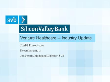 Venture Healthcare – Industry Update JLABS Presentation December 2 2015 Jon Norris, Managing Director, SVB.