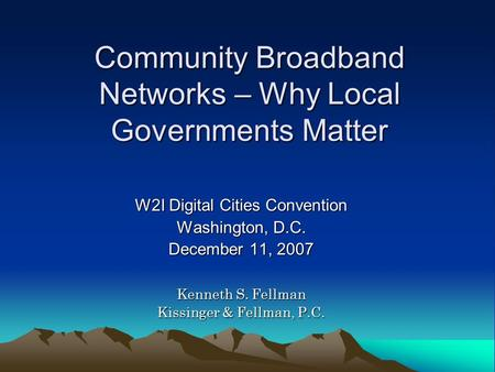 Community Broadband Networks – Why Local Governments Matter W2I Digital Cities Convention Washington, D.C. December 11, 2007 Kenneth S. Fellman Kissinger.