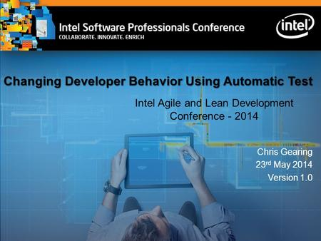 Changing Developer Behavior Using Automatic Test Intel Agile and Lean Development Conference - 2014 Chris Gearing 23 rd May 2014 Version 1.0.