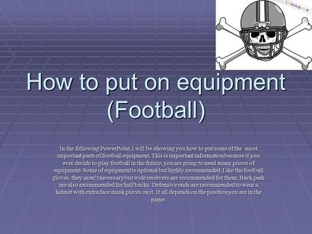 How to put on equipment (Football) In the following PowerPoint, I will be showing you how to put some of the most important parts of football equipment.