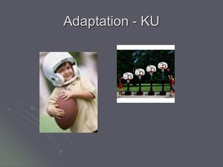 Adaptation - KU. Learning Outcomes By the end of this lesson you will; By the end of this lesson you will; Understand the reasons why activities are adapted.