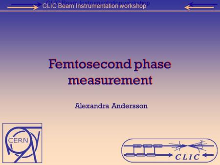 Femtosecond phase measurement Alexandra Andersson CLIC Beam Instrumentation workshop.
