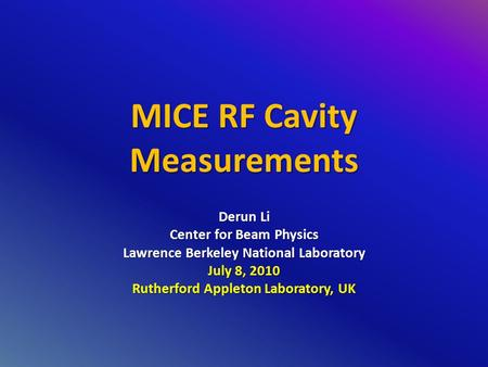 MICE RF Cavity Measurements Derun Li Center for Beam Physics Lawrence Berkeley National Laboratory July 8, 2010 Rutherford Appleton Laboratory, UK.