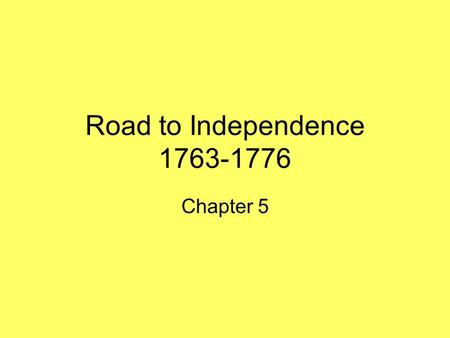 Road to Independence 1763-1776 Chapter 5.