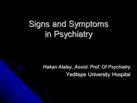 Signs and Symptoms in Psychiatry Hakan Atalay, Assist. Prof. Of Psychiatry Yeditepe University Hospital.