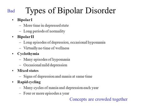 Types of Bipolar Disorder Bipolar I –More time in depressed state –Long periods of normality Bipolar II –Long episodes of depression, occasional hypomania.