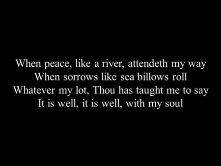 When peace, like a river, attendeth my way When sorrows like sea billows roll Whatever my lot, Thou has taught me to say It is well, it is well, with my.