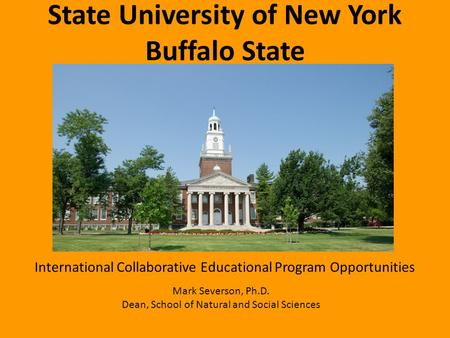 State University of New York Buffalo State International Collaborative Educational Program Opportunities Mark Severson, Ph.D. Dean, School of Natural and.