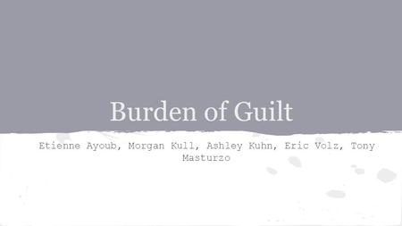 Burden of Guilt Etienne Ayoub, Morgan Kull, Ashley Kuhn, Eric Volz, Tony Masturzo.